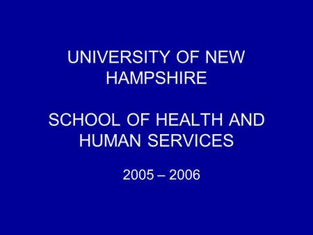 UNIVERSITY OF NEW HAMPSHIRE SCHOOL OF HEALTH AND HUMAN SERVICES 2005 – 2006.