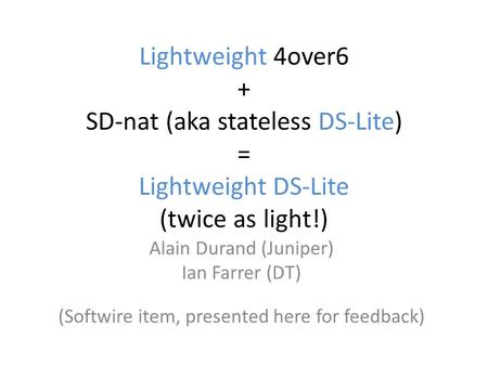 Lightweight 4over6 + SD-nat (aka stateless DS-Lite) = Lightweight DS-Lite (twice as light!) Alain Durand (Juniper) Ian Farrer (DT) (Softwire item, presented.
