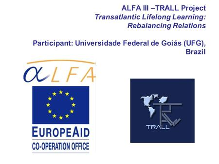 ALFA III –TRALL Project Transatlantic Lifelong Learning: Rebalancing Relations Participant: Universidade Federal de Goiás (UFG), Brazil.