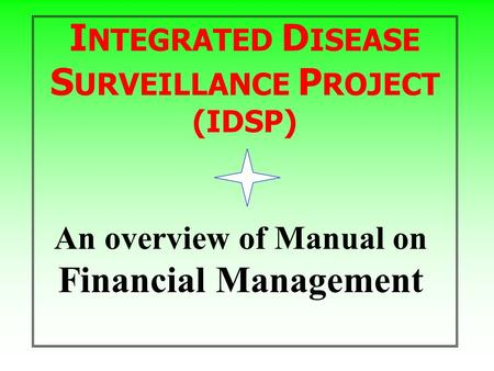 I NTEGRATED D ISEASE S URVEILLANCE P ROJECT (IDSP) An overview of Manual on Financial Management.