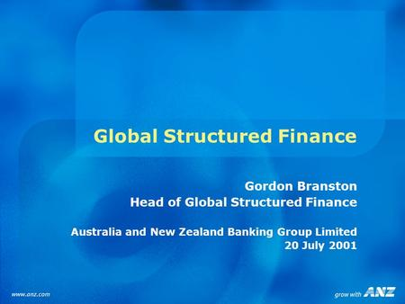 Global Structured Finance Gordon Branston Head of Global Structured Finance Australia and New Zealand Banking Group Limited 20 July 2001.