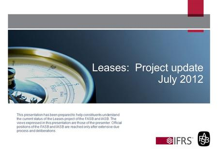 This presentation has been prepared to help constituents understand the current status of the Leases project of the FASB and IASB. The views expressed.