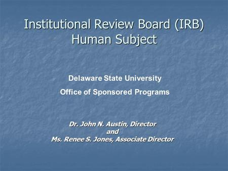 Institutional Review Board (IRB) Human Subject Dr. John N. Austin, Director and Ms. Renee S. Jones, Associate Director Delaware State University Office.