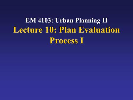 EM 4103: Urban Planning II Lecture 10: Plan Evaluation Process I.