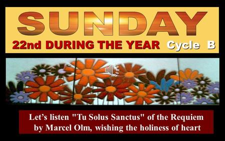 22nd DURING THE YEAR Cycle B Let's listen Tu Solus Sanctus of the Requiem by Marcel Olm, wishing the holiness of heart.