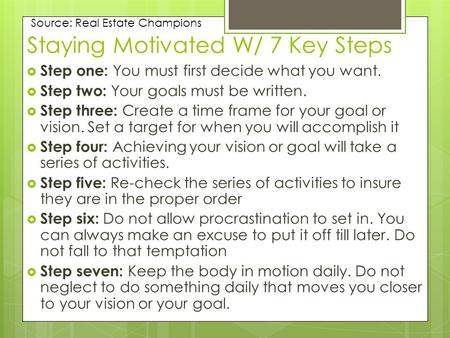 Staying Motivated W/ 7 Key Steps  Step one: You must first decide what you want.  Step two: Your goals must be written.  Step three: Create a time frame.