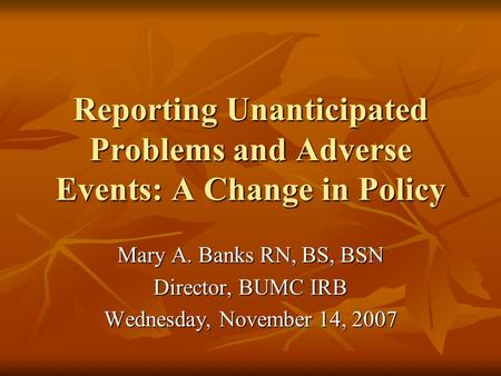 Reporting Unanticipated Problems and Adverse Events: A Change in Policy Mary A. Banks RN, BS, BSN Director, BUMC IRB Wednesday, November 14, 2007.