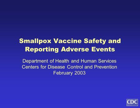 Smallpox Vaccine Safety and Reporting Adverse Events Department of Health and Human Services Centers for Disease Control and Prevention February 2003.
