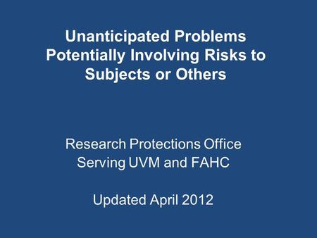 Unanticipated Problems Potentially Involving Risks to Subjects or Others Research Protections Office Serving UVM and FAHC Updated April 2012.