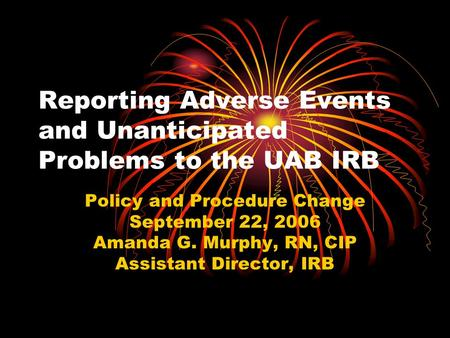 Reporting Adverse Events and Unanticipated Problems to the UAB IRB Policy and Procedure Change September 22, 2006 Amanda G. Murphy, RN, CIP Assistant Director,