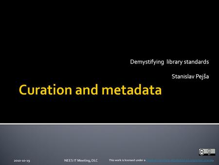 Demystifying library standards Stanislav Pejša 2010-10-19NEES IT Meeting, DLC This work is licensed under a Creative Commons Attribution 3.0 Unported License.Creative.