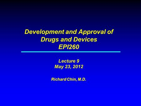 Development and Approval of Drugs and Devices EPI260 Lecture 9 May 23, 2012 Richard Chin, M.D.