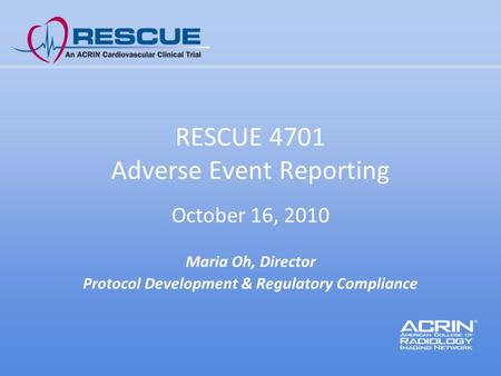 RESCUE 4701 Adverse Event Reporting October 16, 2010 Maria Oh, Director Protocol Development & Regulatory Compliance.