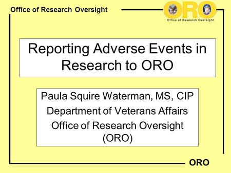 Office of Research Oversight ORO Reporting Adverse Events in Research to ORO Paula Squire Waterman, MS, CIP Department of Veterans Affairs Office of Research.