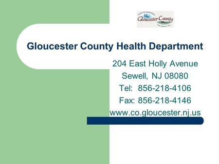 Gloucester County Health Department 204 East Holly Avenue Sewell, NJ 08080 Tel: 856-218-4106 Fax: 856-218-4146 www.co.gloucester.nj.us.