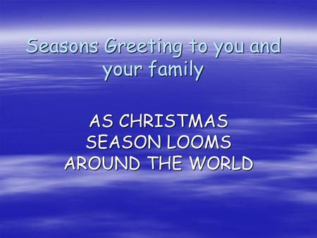 Seasons Greeting to you and your family AS CHRISTMAS SEASON LOOMS AROUND THE WORLD.