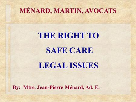1 MÉNARD, MARTIN, AVOCATS THE RIGHT TO SAFE CARE LEGAL ISSUES By: Mtre. Jean-Pierre Ménard, Ad. E.