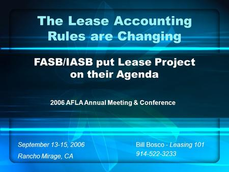 The Lease Accounting Rules are Changing FASB/IASB put Lease Project on their Agenda Bill Bosco - Leasing 101 914-522-3233 2006 AFLA Annual Meeting & Conference.