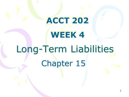 1 Long-Term Liabilities Chapter 15 ACCT 202 WEEK 4 ACCT 202 WEEK 4.