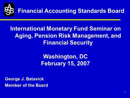 1 International Monetary Fund Seminar on Aging, Pension Risk Management, and Financial Security Washington, DC February 15, 2007 George J. Batavick Member.