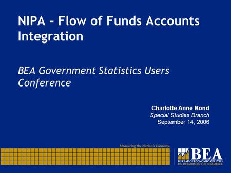 NIPA – Flow of Funds Accounts Integration BEA Government Statistics Users Conference Charlotte Anne Bond Special Studies Branch September 14, 2006.