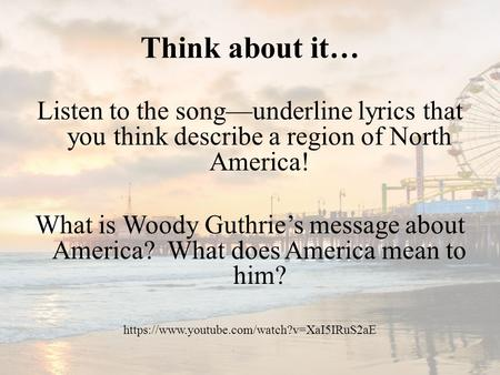 Think about it… Listen to the song—underline lyrics that you think describe a region of North America! What is Woody Guthrie's message about America? What.