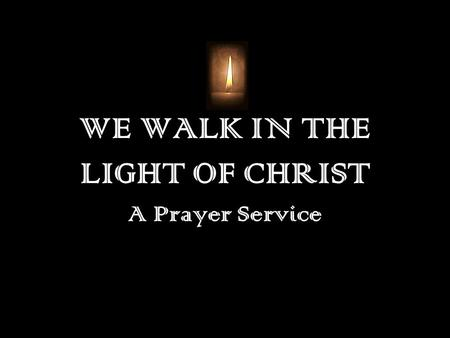 WE WALK IN THE LIGHT OF CHRIST A Prayer Service. Opening Prayer Loving God, We thank you for all your gifts to us: for making us, for loving us, for calling.