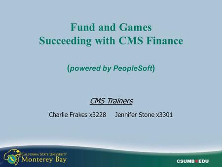CSUMB ● EDU Fund and Games Succeeding with CMS Finance ( powered by PeopleSoft ) CMS Trainers Charlie Frakes x3228 Jennifer Stone x3301.