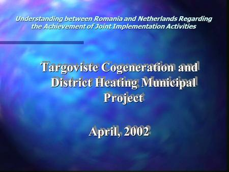 Understanding between Romania and Netherlands Regarding the Achievement of Joint Implementation Activities Targoviste <strong>Cogeneration</strong> and District Heating.