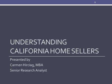 UNDERSTANDING CALIFORNIA HOME SELLERS Presented by Carmen Hirciag, MBA Senior Research Analyst 1.
