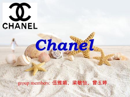 Chanel group members : 伍雅娟、梁敏怡、曾玉婷. CHANEL (CHANEL), is a has 80 years experience in famous brand, CHANEL fashion has always elegant, concise, elegant.