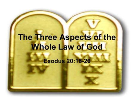 The Three Aspects of the Whole Law of God Exodus 20:18-26.