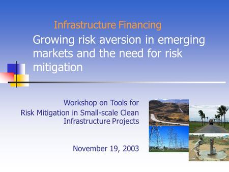Growing risk aversion in emerging markets and the need for risk mitigation Workshop on Tools for Risk Mitigation in Small-scale Clean Infrastructure Projects.