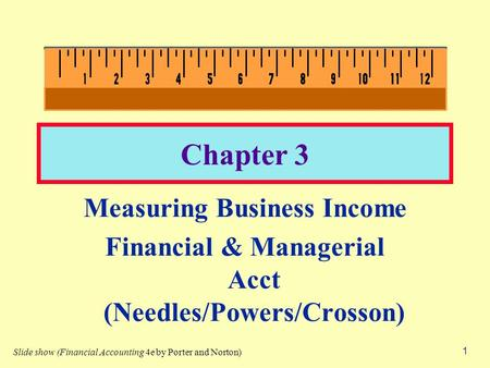 1 Chapter 3 Measuring Business Income Financial & Managerial Acct (Needles/Powers/Crosson) Slide show (Financial Accounting 4e by Porter and Norton)