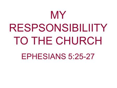 MY RESPSONSIBILIITY TO THE CHURCH EPHESIANS 5:25-27.