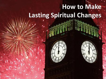 How to Make Lasting Spiritual Changes. Top 10 New Year's Resolutions 10. Be more spiritual 9. Get out of debt 8. Be more organized 7. Spend less time.