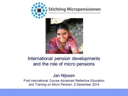 International pension developments and the role of micro pensions Jan Nijssen First International Course Advanced Reflective Education and Training on.