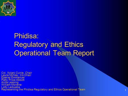 1 Phidisa: Regulatory and Ethics Operational Team Report Col. Xolani Currie, Chair Laura McNay, Co-Chair Ezekiel Emmanuel Patty Price-Abbott Anita Lessing.