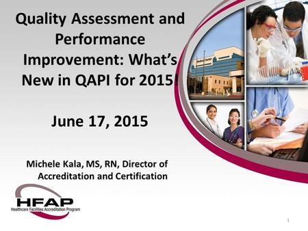 Quality Assessment and Performance Improvement: What's New in QAPI for 2015! June 17, 2015 Michele Kala, MS, RN, Director of Accreditation and Certification.