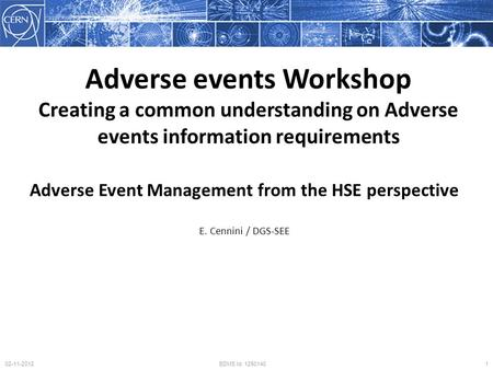 Adverse Event Management from the HSE perspective E. Cennini / DGS-SEE 102-11-2012EDMS Id. 1250140 Adverse events Workshop Creating a common understanding.