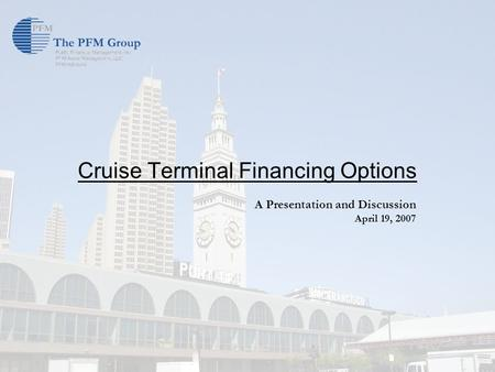 Cruise Terminal Financing Options A Presentation and Discussion April 19, 2007.
