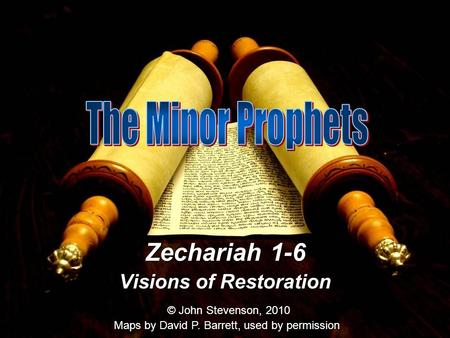 Zechariah 1-6 Visions of Restoration © John Stevenson, 2010 Maps by David P. Barrett, used by permission.