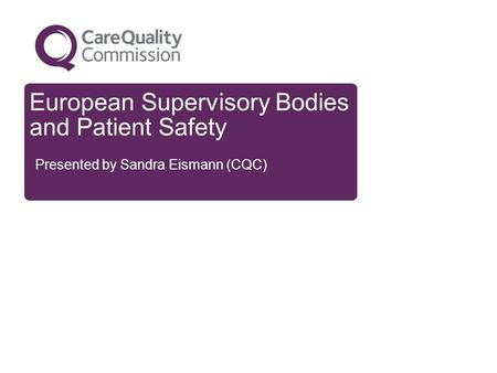 European Supervisory Bodies and Patient Safety Presented by Sandra Eismann (CQC)
