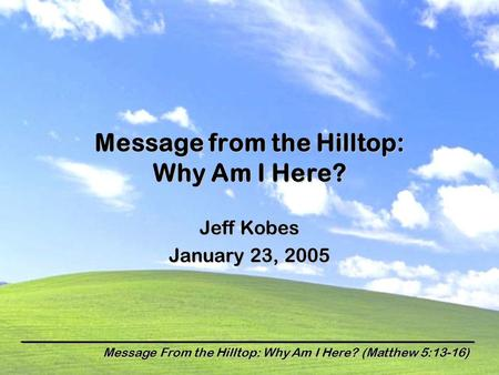 Message From the Hilltop: Why Am I Here? (Matthew 5:13-16) Message from the Hilltop: Why Am I Here? Jeff Kobes January 23, 2005.