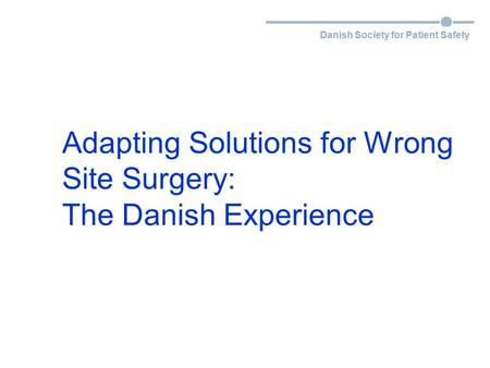 Danish Society for Patient Safety Adapting Solutions for Wrong Site Surgery: The Danish Experience.