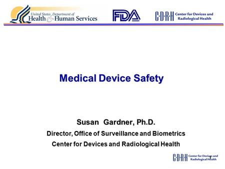 1 Medical Device Safety Susan Gardner, Ph.D. Director, Office of Surveillance and Biometrics Center for Devices and Radiological Health.