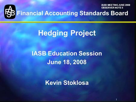 1 Financial Accounting Standards Board Hedging Project IASB Education Session June 18, 2008 Kevin Stoklosa IASB MEETING JUNE 2008 OBSERVER NOTE 5.