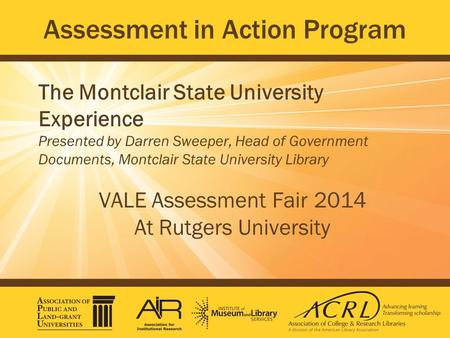Assessment in Action Program The Montclair State University Experience Presented by Darren Sweeper, Head of Government Documents, Montclair State University.