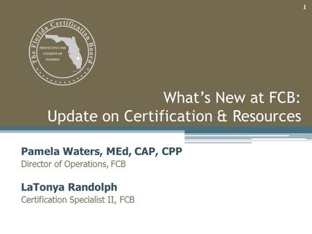 What's New at FCB: Update on Certification & Resources Pamela Waters, MEd, CAP, CPP Director of Operations, FCB LaTonya Randolph Certification Specialist.