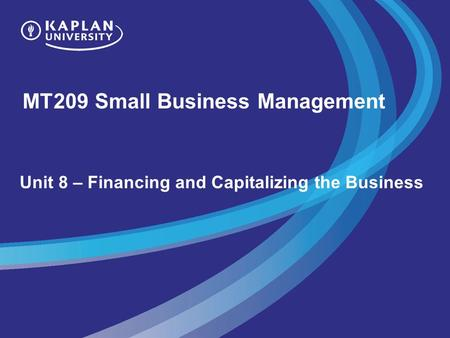 MT209 Small Business Management Unit 8 – Financing and Capitalizing the Business.